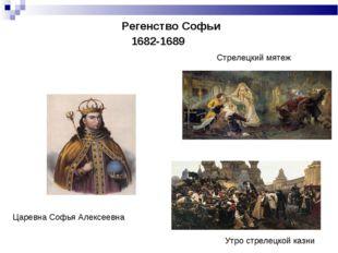 Регенство Софьи   1682-1689 Стрелецкий мятеж Утро стрелецкой казни Царе