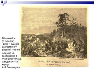 28 сентября (9 октября) 1708 г. русские разгромили у деревни Лесной шедший на