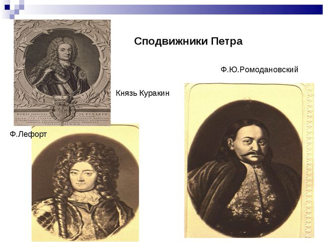 Сподвижники Петра Ф.Ю.Ромодановский Ф.Лефорт Князь Куракин