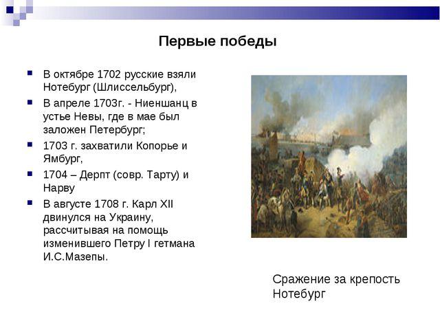 Первые победы В октябре 1702 русские взяли Нотебург (Шлиссельбург), В апр...