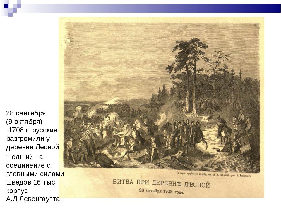 28 сентября (9 октября) 1708 г. русские разгромили у деревни Лесной шедший на...