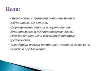- знакомство с группами сочинительных и подчинительных союзов; -формирование