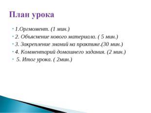 1.Оргмомент. (1 мин.) 2. Объяснение нового материала. ( 5 мин.) 3. Закреплени