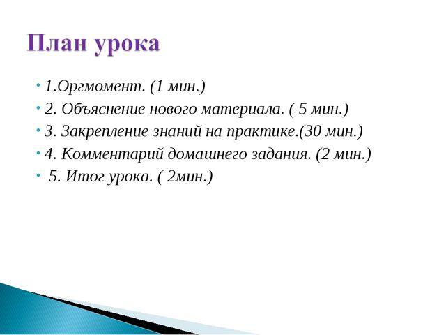 1.Оргмомент. (1 мин.) 2. Объяснение нового материала. ( 5 мин.) 3. Закреплени...