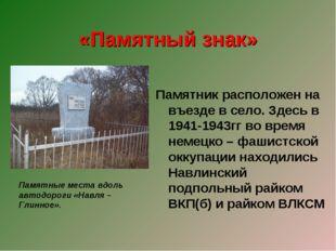 «Памятный знак» Памятник расположен на въезде в село. Здесь в 1941-1943гг во