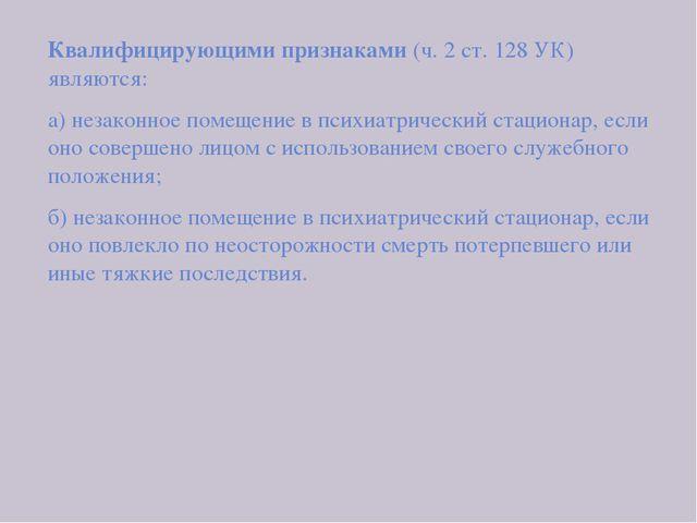 Квалифицирующими признаками (ч. 2 ст. 128 УК) являются: а) незаконное помеще...