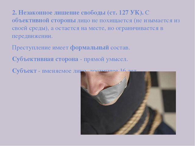 2. Незаконное лишение свободы (ст. 127 УК). С объективной стороны лицо не по...