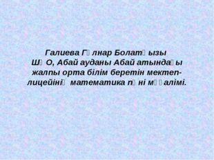 Галиева Гүлнар Болатқызы ШҚО, Абай ауданы Абай атындағы жалпы орта білім бере