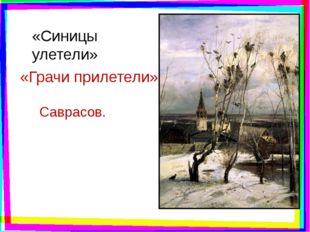 «Синицы улетели» «Грачи прилетели» Саврасов.