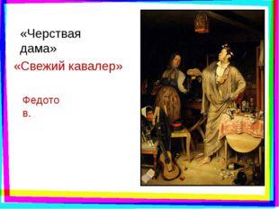 «Черствая дама» «Свежий кавалер» Федотов.