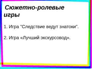 """Сюжетно-ролевые игры 1. Игра """"Следствие ведут знатоки"""". 2. Игра «Лучший экск"""