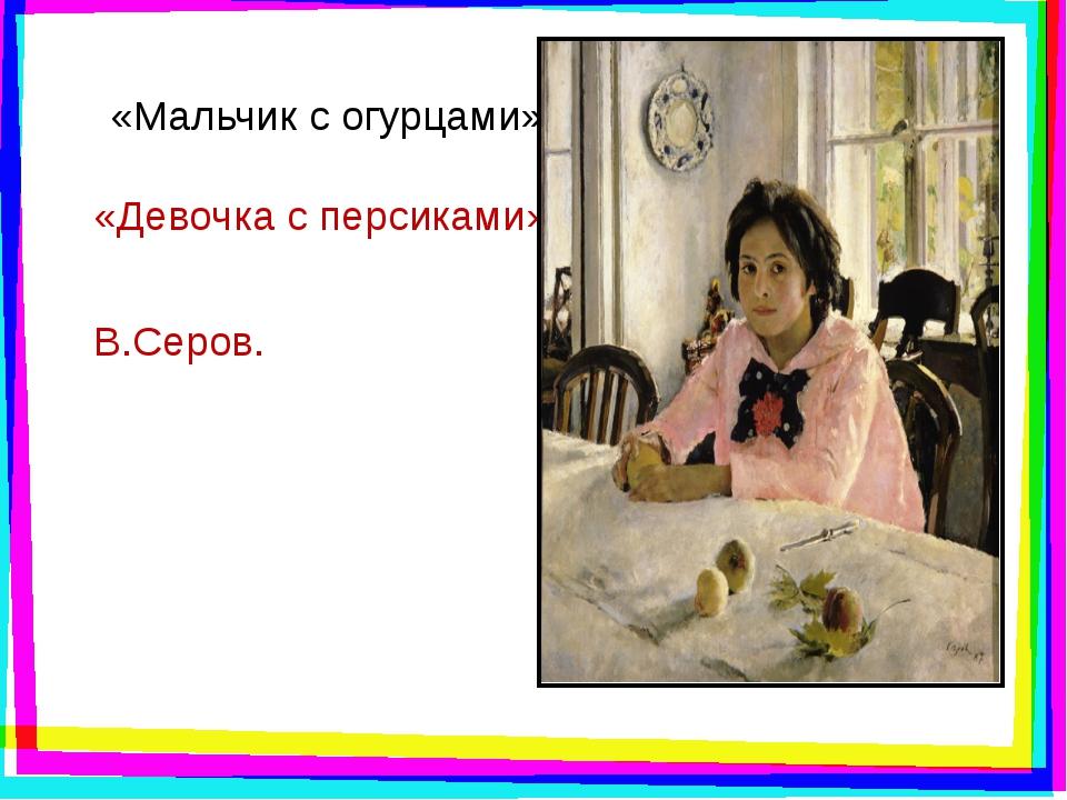 «Мальчик с огурцами» «Девочка с персиками» В.Серов.