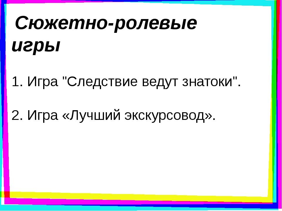 """Сюжетно-ролевые игры 1. Игра """"Следствие ведут знатоки"""". 2. Игра «Лучший экск..."""
