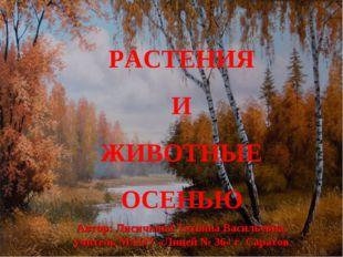 РАСТЕНИЯ И ЖИВОТНЫЕ ОСЕНЬЮ Автор: Лисичкина Татьяна Васильевна, учитель МАОУ
