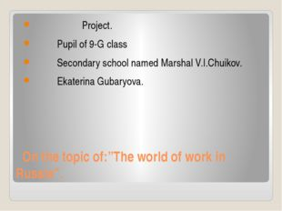 """On the topic of:""""The world of work in Russia"""". Project. Pupil of 9-G class S"""