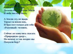Чтоб радость завтрашнего дня Сумел ты ощутить. Должна быть чистою Земля И неб