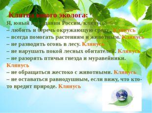 Клятва юного эколога: Я, юный гражданин России, клянусь: – любить и беречь о