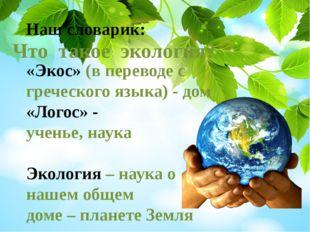Наш словарик: «Экос» (в переводе с греческого языка) - дом «Логос» - ученье,