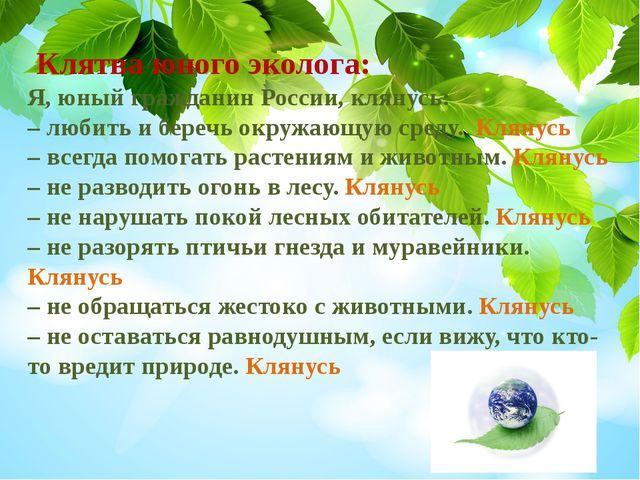 Клятва юного эколога: Я, юный гражданин России, клянусь: – любить и беречь о...