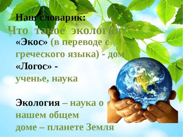 Наш словарик: «Экос» (в переводе с греческого языка) - дом «Логос» - ученье,...