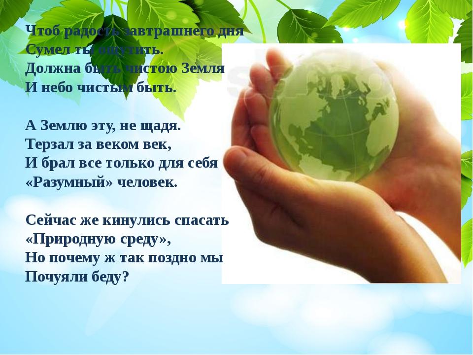 Чтоб радость завтрашнего дня Сумел ты ощутить. Должна быть чистою Земля И неб...