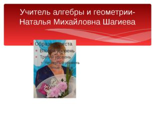 Учитель алгебры и геометрии-Наталья Михайловна Шагиева