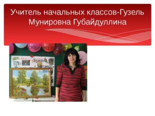 Учитель начальных классов-Гузель Мунировна Губайдуллина