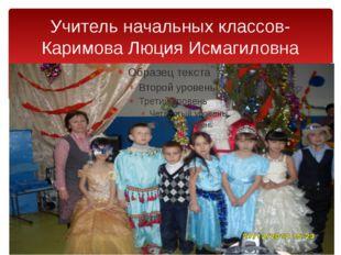 Учитель начальных классов-Каримова Люция Исмагиловна