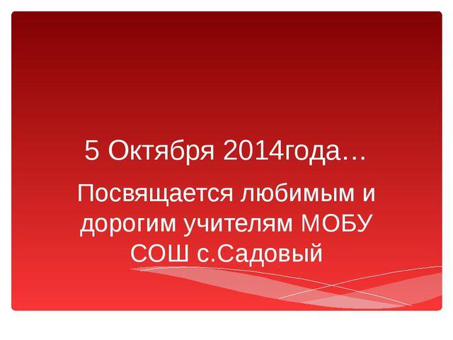5 Октября 2014года… Посвящается любимым и дорогим учителям МОБУ СОШ с.Садовый
