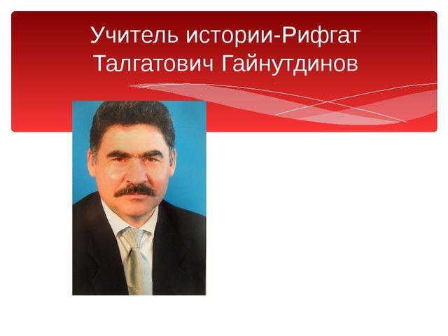 Учитель истории-Рифгат Талгатович Гайнутдинов