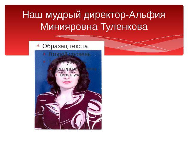 Наш мудрый директор-Альфия Минияровна Туленкова