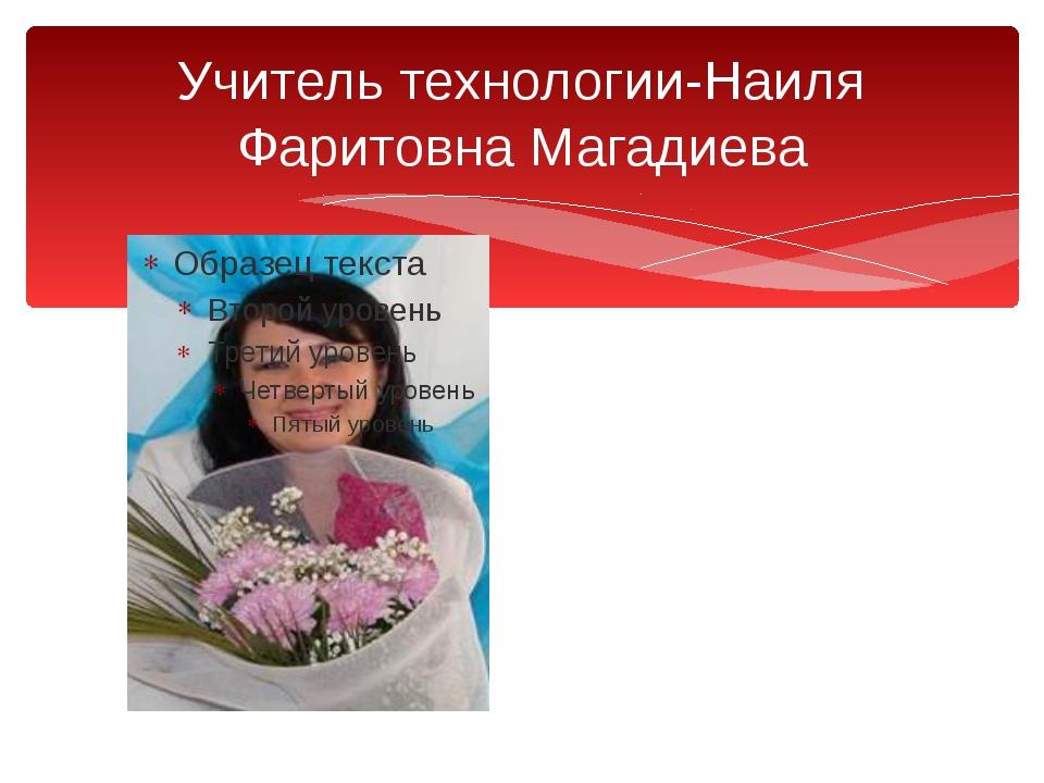Учитель технологии-Наиля Фаритовна Магадиева