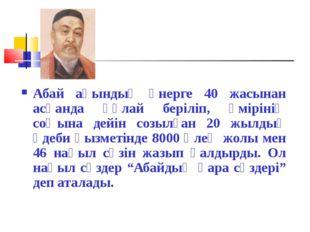Абай ақындық өнерге 40 жасынан асқанда құлай беріліп, өмірінің соңына дейін с