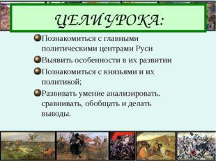 ЦЕЛИ УРОКА: Познакомиться с главными политическими центрами Руси Выявить особ
