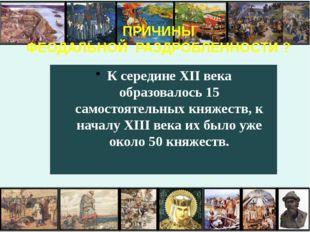 ПРИЧИНЫ ФЕОДАЛЬНОЙ РАЗДРОБЛЕННОСТИ ? К середине XII века образовалось 15 сам