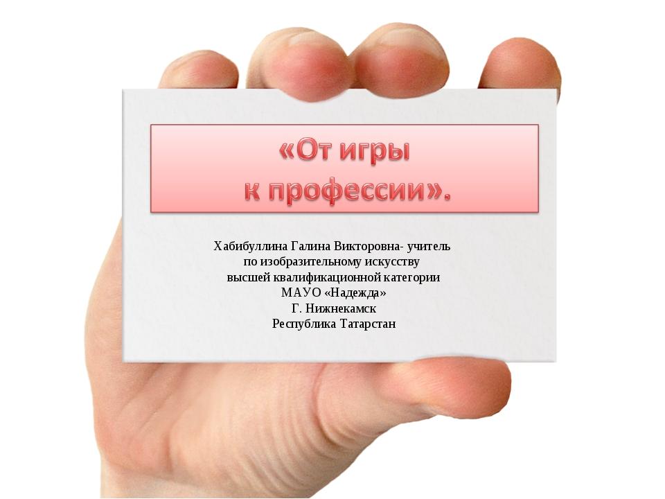 Хабибуллина Галина Викторовна- учитель по изобразительному искусству высшей к...