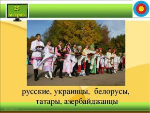 25 метров русские, украинцы, белорусы, татары, азербайджанцы