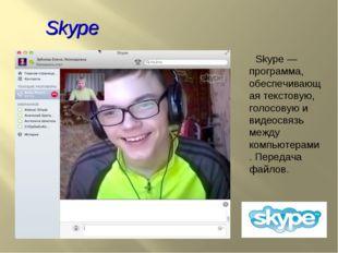 Skype Skype — программа, обеспечивающая текстовую, голосовую и видеосвязь меж
