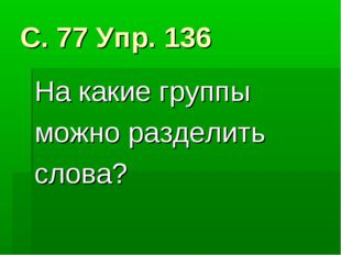 С. 77 Упр. 136 На какие группы можно разделить слова?