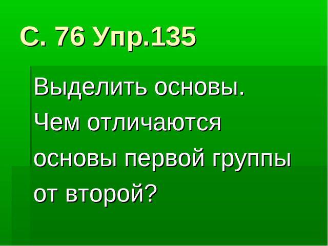 С. 76 Упр.135 Выделить основы. Чем отличаются основы первой группы от второй?