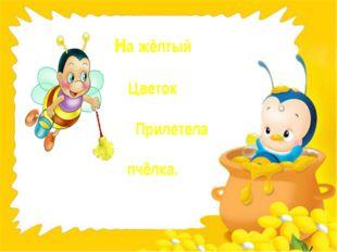на жёлтый Цветок Прилетела пчёлка.