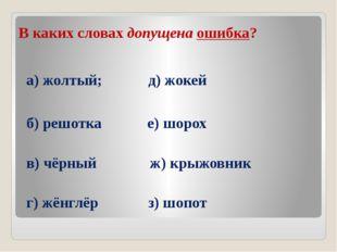 В каких словах допущена ошибка? а) жолтый; д) жокей б) решотка е) шорох в) чё