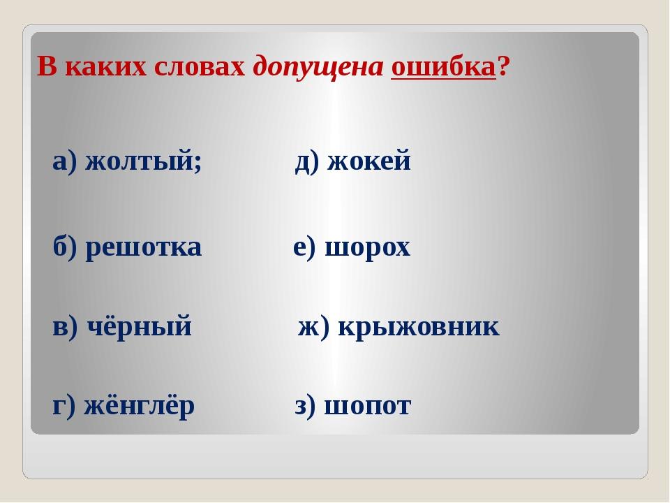 В каких словах допущена ошибка? а) жолтый; д) жокей б) решотка е) шорох в) чё...