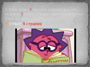 Ответ: 8 страниц 2. Ежик прочел 3 страницы в первый день, а во второй на 2 бо