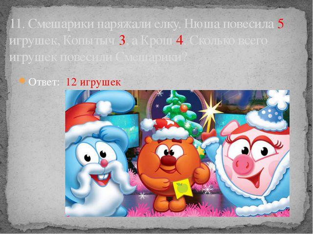 Ответ: 12 игрушек 11. Смешарики наряжали елку. Нюша повесила 5 игрушек, Копыт...