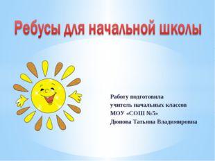 Работу подготовила учитель начальных классов МОУ «СОШ №5» Дюнова Татьяна Вла