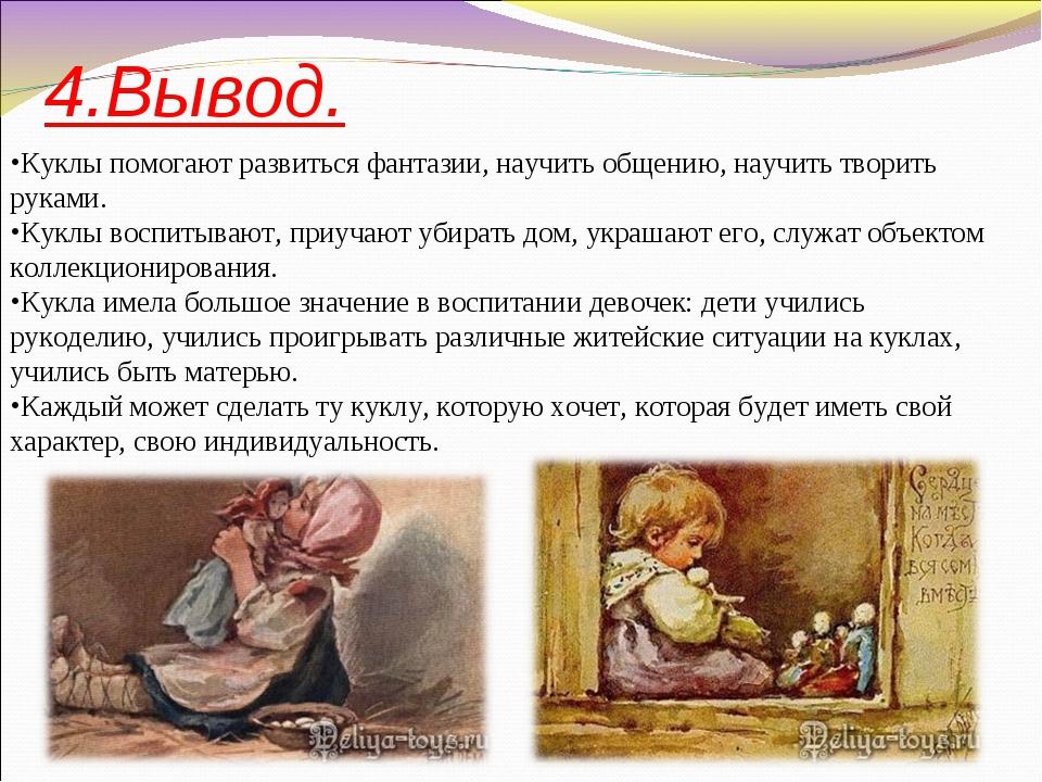 4.Вывод. Куклы помогают развиться фантазии, научить общению, научить творить...