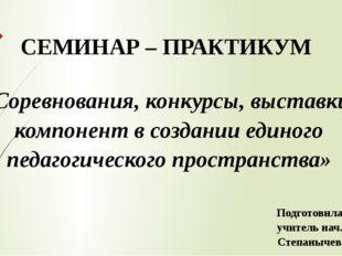СЕМИНАР – ПРАКТИКУМ «Соревнования, конкурсы, выставки – компонент в создании
