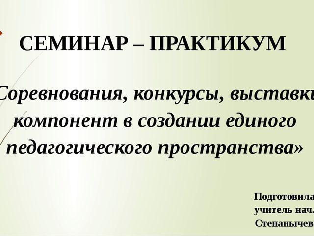 СЕМИНАР – ПРАКТИКУМ «Соревнования, конкурсы, выставки – компонент в создании...