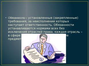 Обязанности – установленные (закрепленные) требования, за неисполнение котор